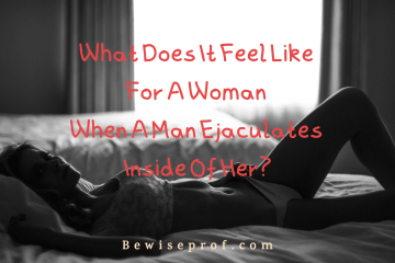 What Does It Feel Like For A Woman When A Man Ejaculates Inside Of Her?