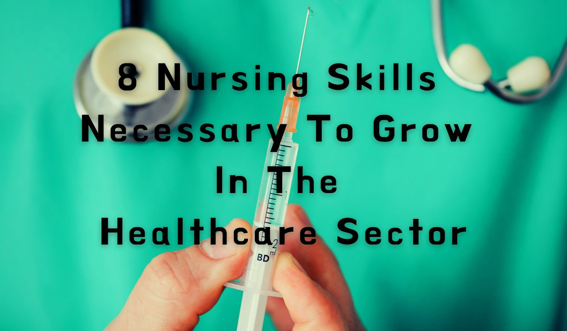 8 Nursing Skills Necessary to Grow In the Healthcare Sector