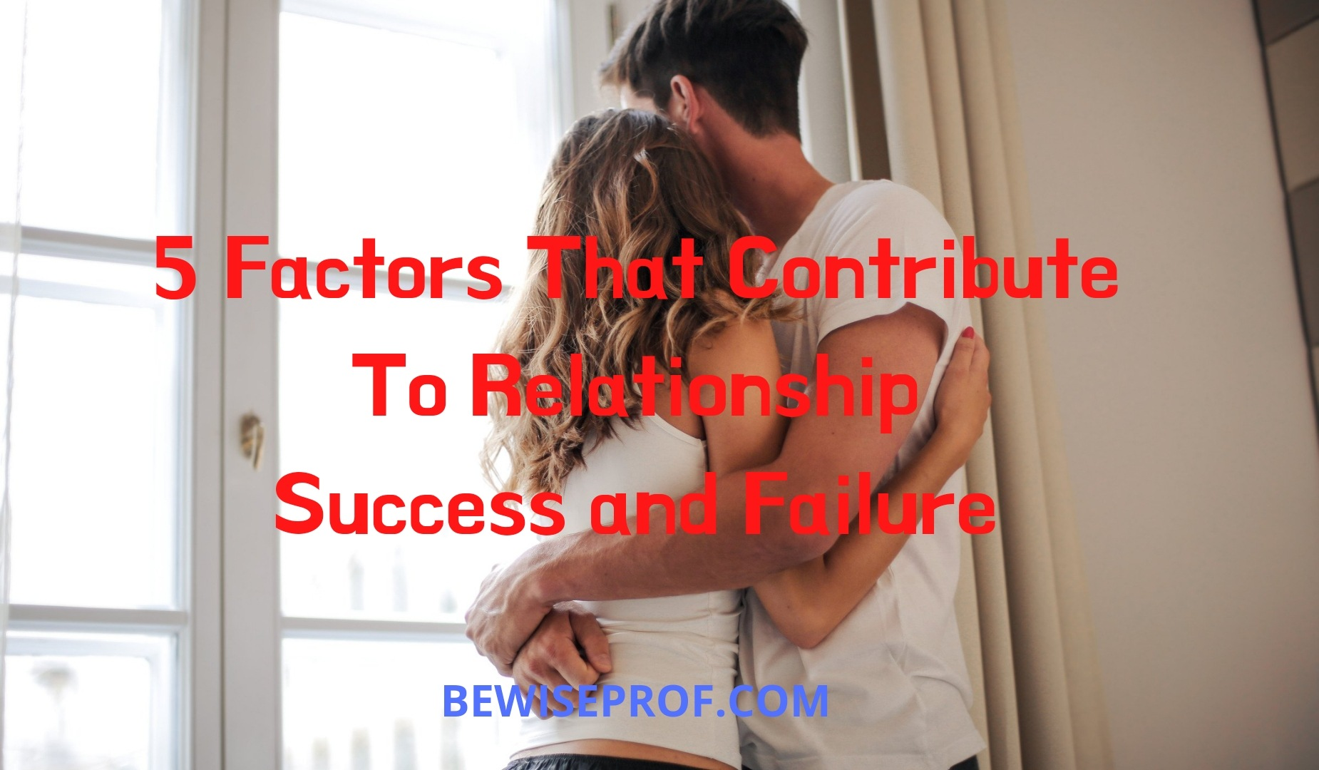 5 Factors That Contribute To Relationship Success and Failure