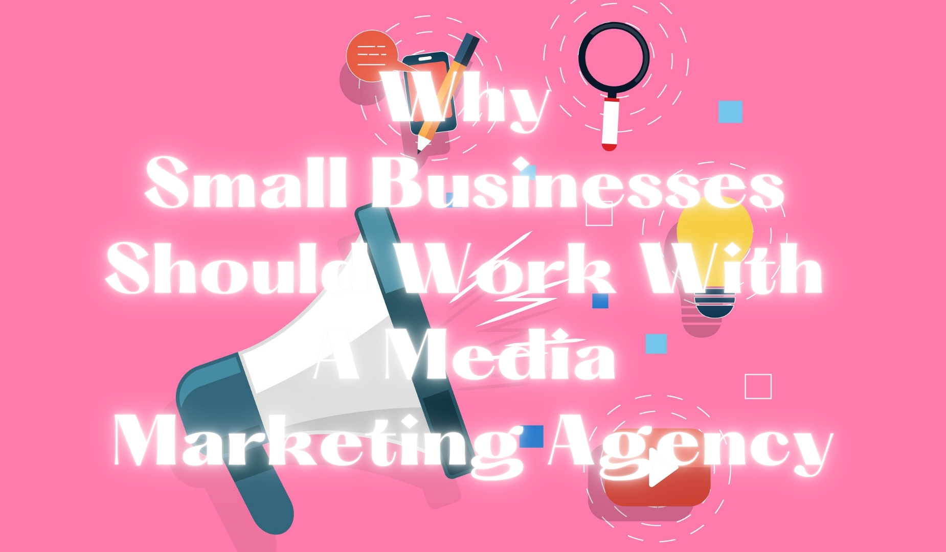 Why Small Businesses Should Work With A Media Marketing Agency