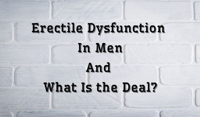 Erectile Dysfunction in Men, and What Is the Deal?