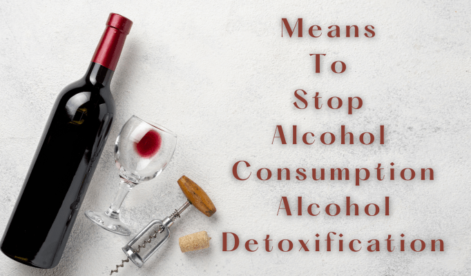 Means to Stop Alcohol Consumption-Alcohol Detoxification