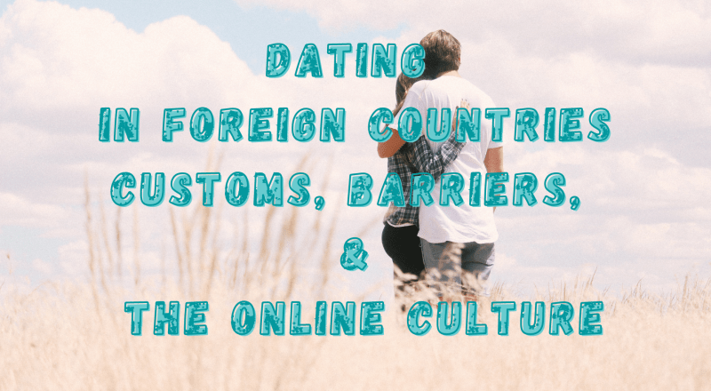 Dating in Foreign Countries: Customs, Barriers, and the Online Culture