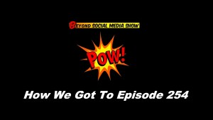 Beyond Social Media - How We Got To Episode 254