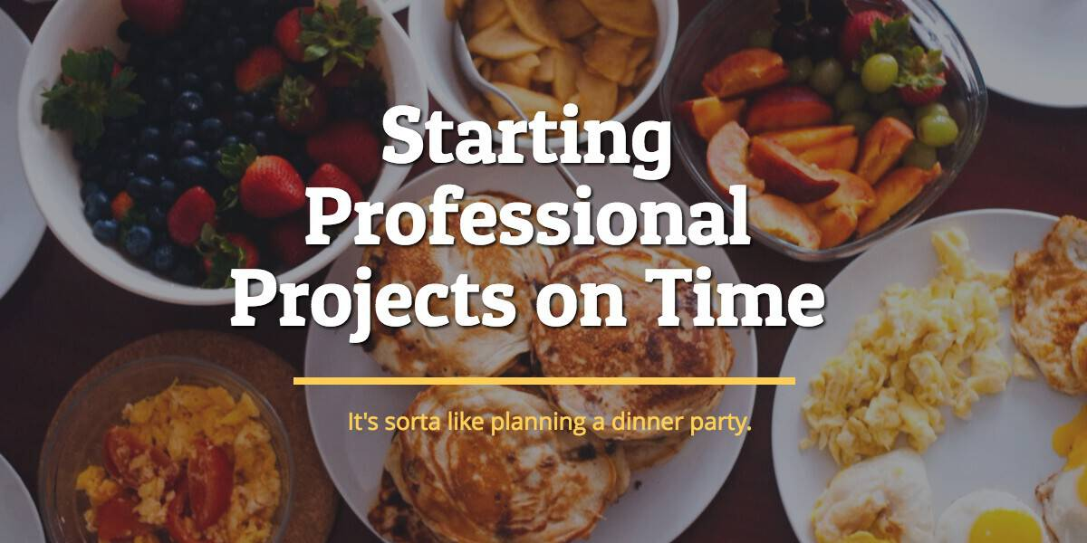 Staring Projects on Time... it's sorta like planning a dinner party.
