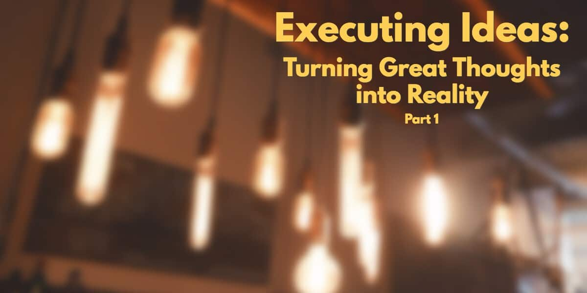 Executing Ideas: Turning Great Thoughts into Reality Part 1