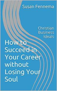 How to Succeed in Your Career without Losing Your Soul: Christian Business Ideals