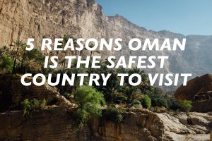 5 Reasons Oman is the Safest Country to Visit