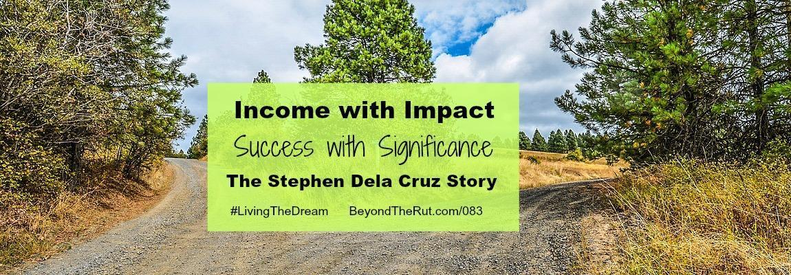 Income with Impact. Success with Significance. The Stephen Dela Cruz Story.