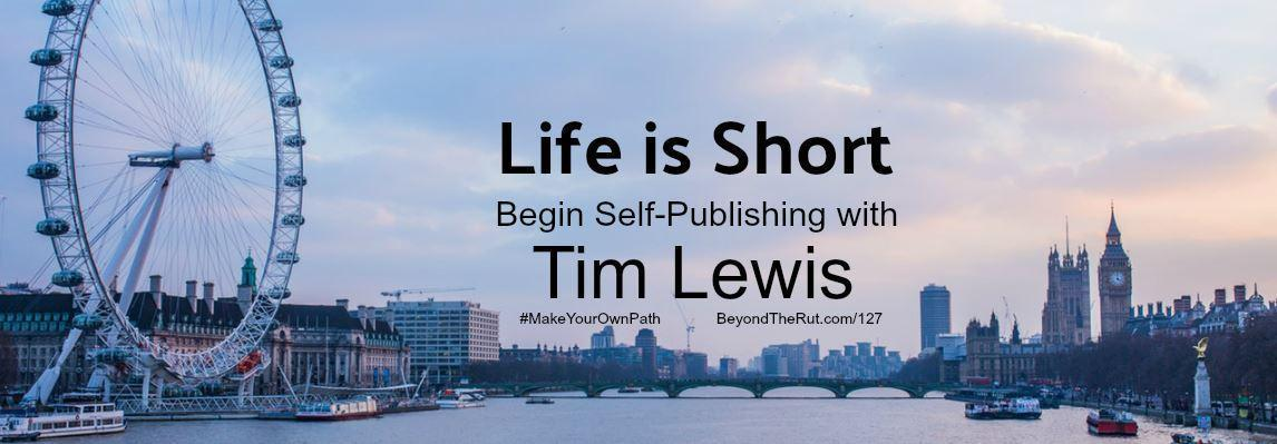 Life Is Short Begin Self-Publishing with Tim Lewis – Btr 127