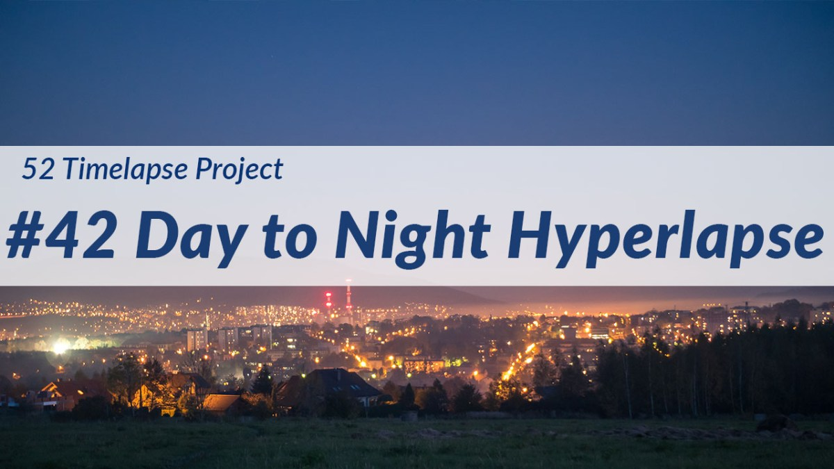 Day to Night Hyperlapse [42nd of 52 Timelapse Project]