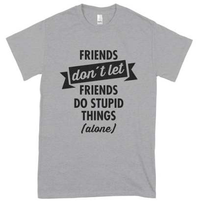 Friends Dont Let Friends Do Stupid Things (Alone) T-Shirt