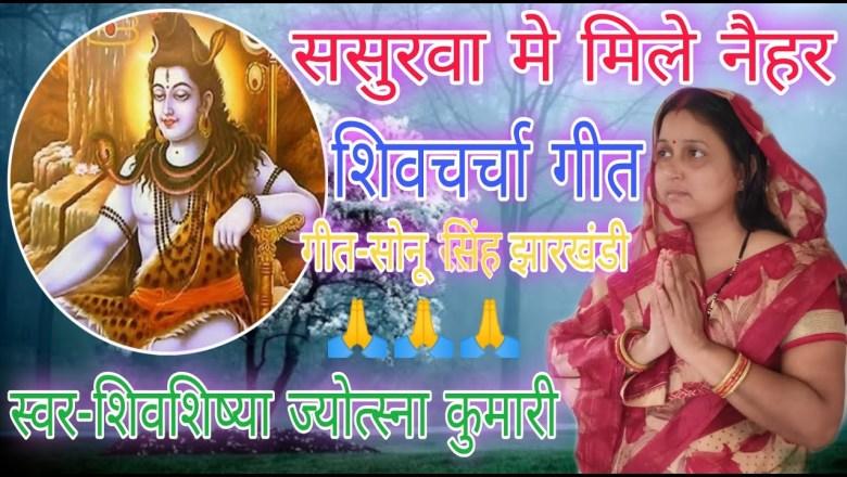 शिव जी भजन लिरिक्स – ससुरवा मे| shiv charcha | shiv charcha song | shiv guru geet | shiv guru bhajan | jyotsna kumari
