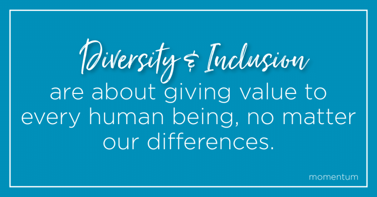 Diversity + Inclusion are about giving value to every human being, no matter our differences.