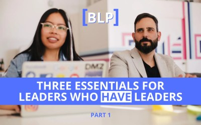 Three Essentials for Leaders Who HAVE Leaders (Part 1)