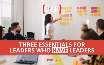 Three Essentials for Leaders Who HAVE Leaders (Part 2)
