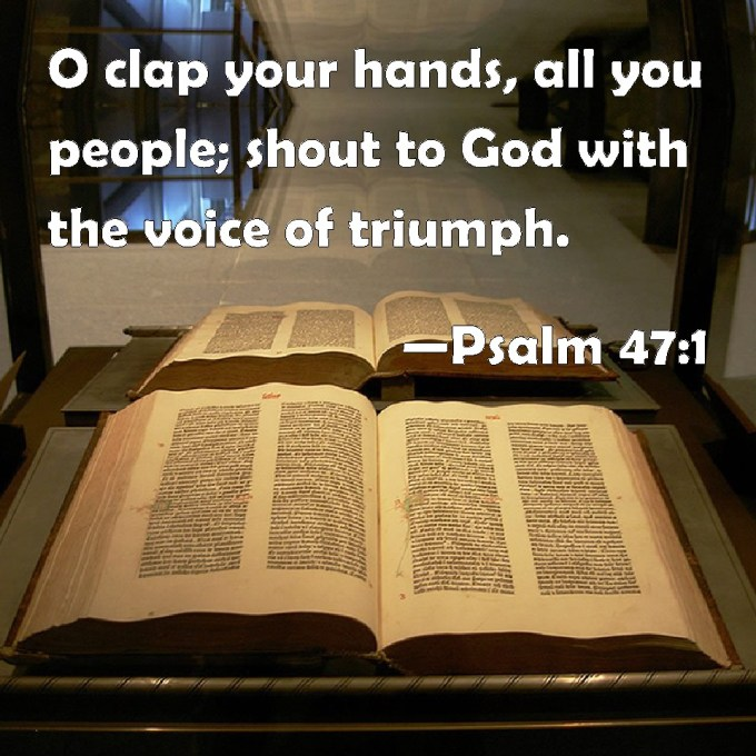 Psalm 47:1 O clap your hands, all you people; shout to God with ...