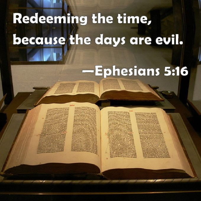 Ephesians 5:16 Redeeming the time, because the days are evil.