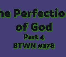 The Perfections of God Part 4 | BTWN #378