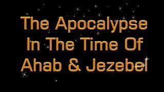 The Apocalypse at the time of Ahab And Jezebel
