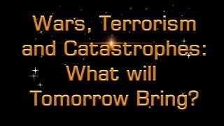 WARS, TERRORISM  and Catastrophes What will Tomorrow Bring?