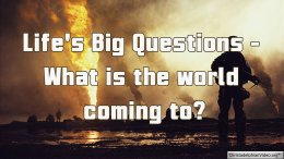 Life's Big Question: What is the world coming to?