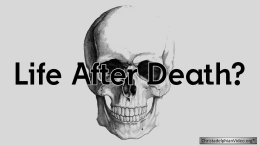 Life and Death – After Death, What? -Video Post