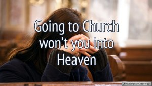 Going to Church won't get you to Heaven! Video posts