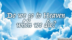 Do We Go To Heaven When We Die? Video Post