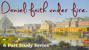 Daniel: Faith Under Fire - 6 part Video Study Series
