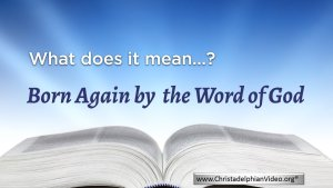 Born again by the word of God. (John 3: 6) - WHAT DOES IT MEAN?
