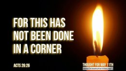 """Daily Readings & Thought for May 11th. """"THIS HAS NOT BEEN DONE IN A CORNER"""""""