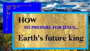 How to prepare for Jesus...Earth's future king