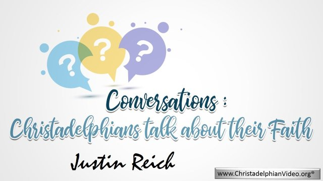 Conversations: Christadelphian Justin Reich talks about his Faith.