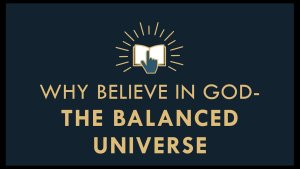 The Gospel Online:#2: Why Believe in God? 'The Balanced Universe'