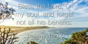Forget not all his benefits - Psalm 103