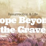 Resurrection & Life: Hope Beyond the Grave
