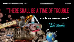 "kent Bible Prophecy Day 2021 'Theme: ""There shall be a time of trouble such as never was…"" 27/3/21"