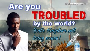 Are You Troubled by the World? God's Kingdom Will Bring Peace!