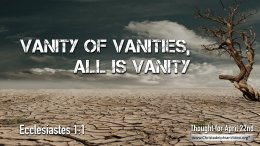 "Daily Readings & Thought for April 22nd. ""VANITY OF VANITIES"""