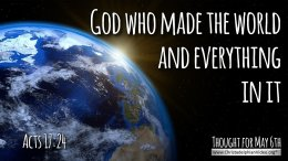 "Daily Readings & Thought for May 6th. ""GOD WHO MADE THE WORLD AND EVERYTHING …"""