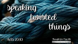 "Daily Readings & Thought for May 8th. ""SPEAKING TWISTED THINGS"""