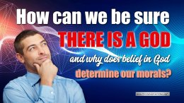 How can we be sure there is a God and why does belief in God determine our morals?