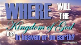 Where will the kingdom of God be , In Heaven or on Earth?