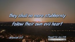 """Daily Readings & Thought for July 13th. """"… NO MORE STUBBORNLY FOLLOW …"""""""
