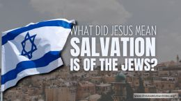 What Did Jesus Mean...'Salvation is of the Jews' John 4:22