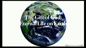 The Gift of God, Eternal Life on Earth
