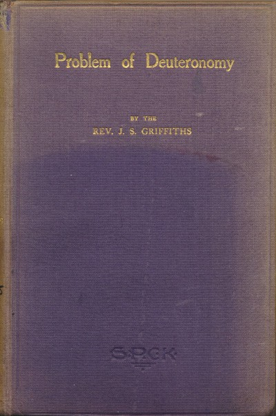 "James Simon Griffiths [1869-1947], The Problem of Deuteronomy. Being the Bishop Jeune Memorial Fund Prize Essay (1909) on ""The Historical Truth and Divine Authority of the Book of Deuteronomy"""