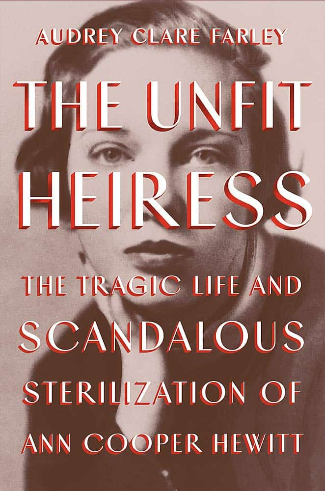The Unfit Heiress:The Tragic Life and Scandalous Sterilization of Ann Cooper Hewitt by Audrey Clare Farley
