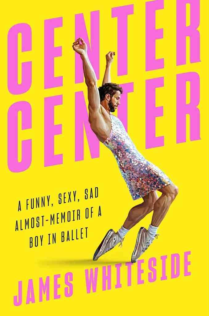 Center Center:A Funny, Sexy, Sad Almost-Memoir of a Boy in Ballet James Whiteside